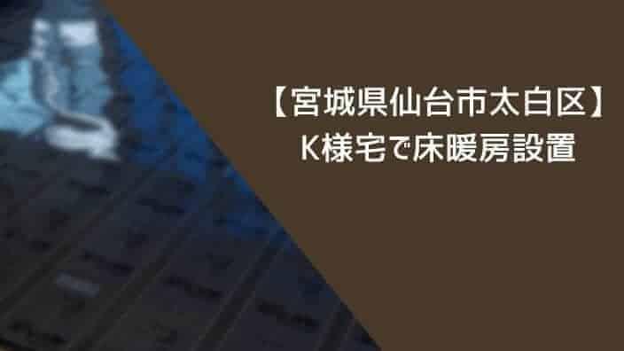 【宮城県仙台市太白区】K様宅で床暖房をリビング+キッチンに設置